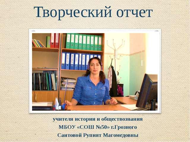 Творческий отчет учителя истории и обществознания МБОУ «СОШ №50» г.Грозного С...