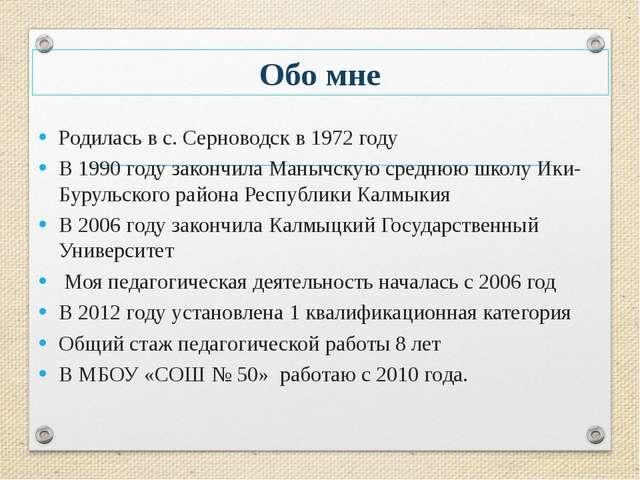Обо мне Родилась в с. Серноводск в 1972 году В 1990 году закончила Манычскую...