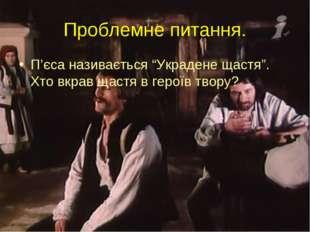 """Проблемне питання. П'єса називається """"Украдене щастя"""". Хто вкрав щастя в геро"""