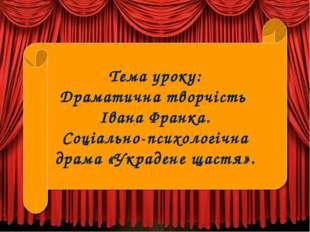 Тема уроку: Драматична творчість Івана Франка. Соціально-психологічна драма «