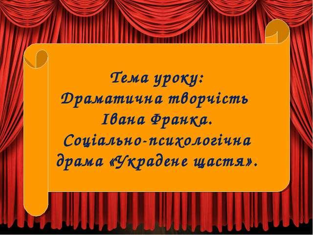 Тема уроку: Драматична творчість Івана Франка. Соціально-психологічна драма «...