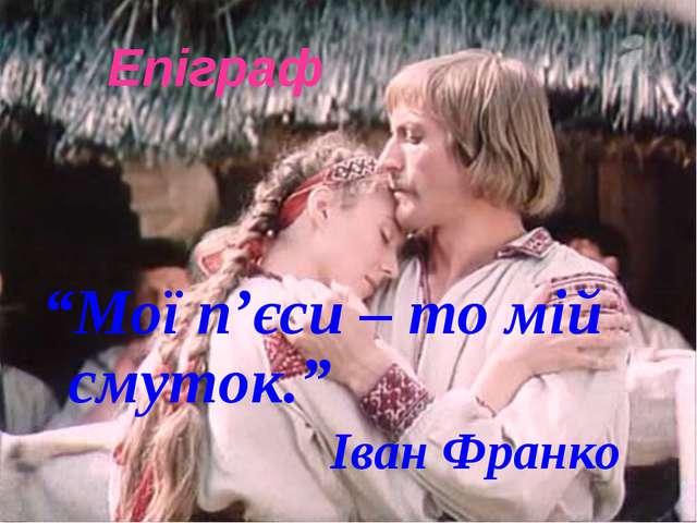 """Епіграф """"Мої п'єси – то мій смуток."""" Іван Франко"""