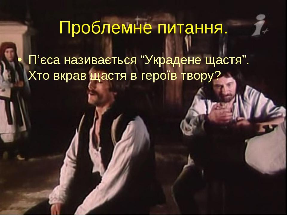 """Проблемне питання. П'єса називається """"Украдене щастя"""". Хто вкрав щастя в геро..."""