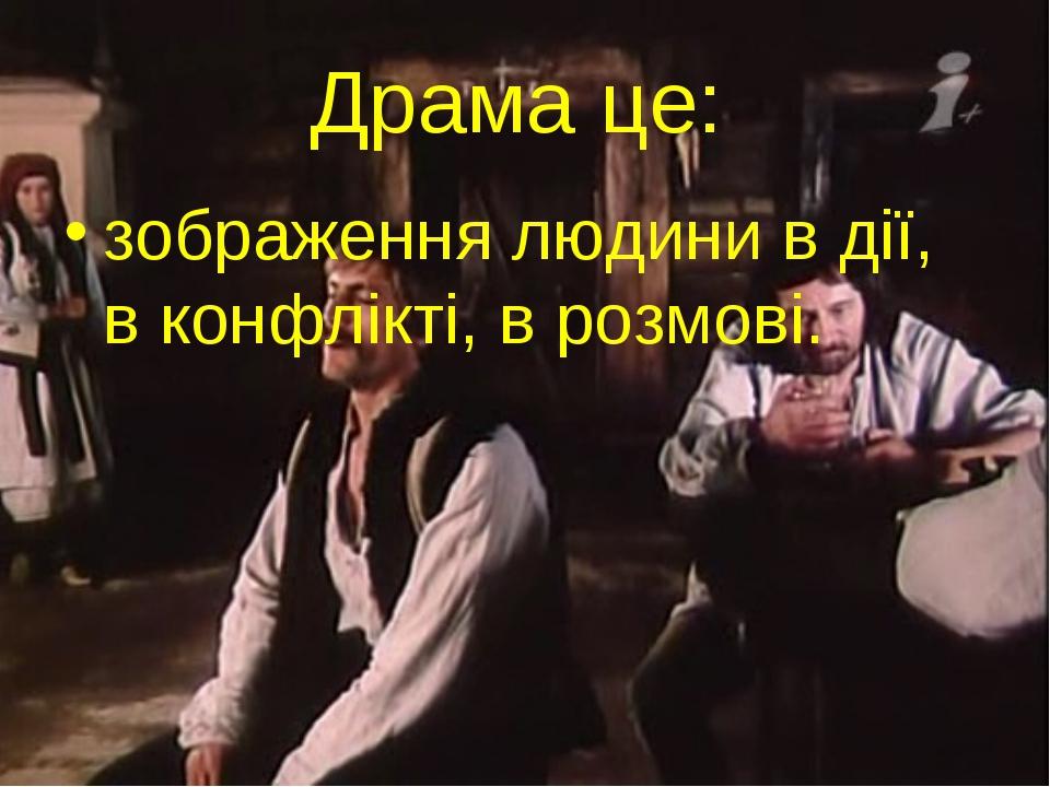 Драма це: зображення людини в дії, в конфлікті, в розмові.