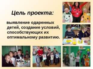 Цель проекта: выявление одаренных детей, создание условий, способствующих их