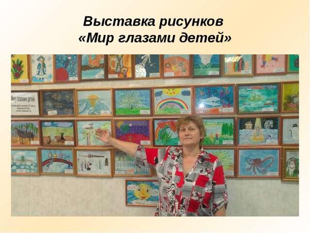 Выставка рисунков «Мир глазами детей»