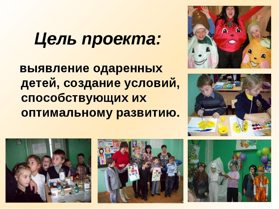 Цель проекта: выявление одаренных детей, создание условий, способствующих их...