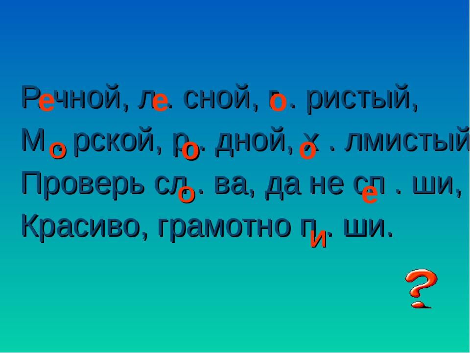 Р. чной, л . сной, г . ристый, М . рской, р . дной, х . лмистый, Проверь сл...