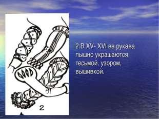 2.В XV- XVI вв.рукава пышно украшаются тесьмой, узором, вышивкой.