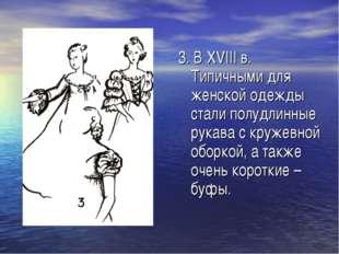 . 3. В XVIII в. Типичными для женской одежды стали полудлинные рукава с круже