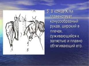 5. В конце XIXв. главенствует конусообразный рукав, широкий в плечах, суживаю
