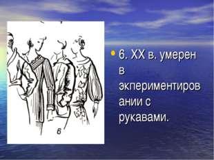 6. XX в. умерен в экпериментировании с рукавами.