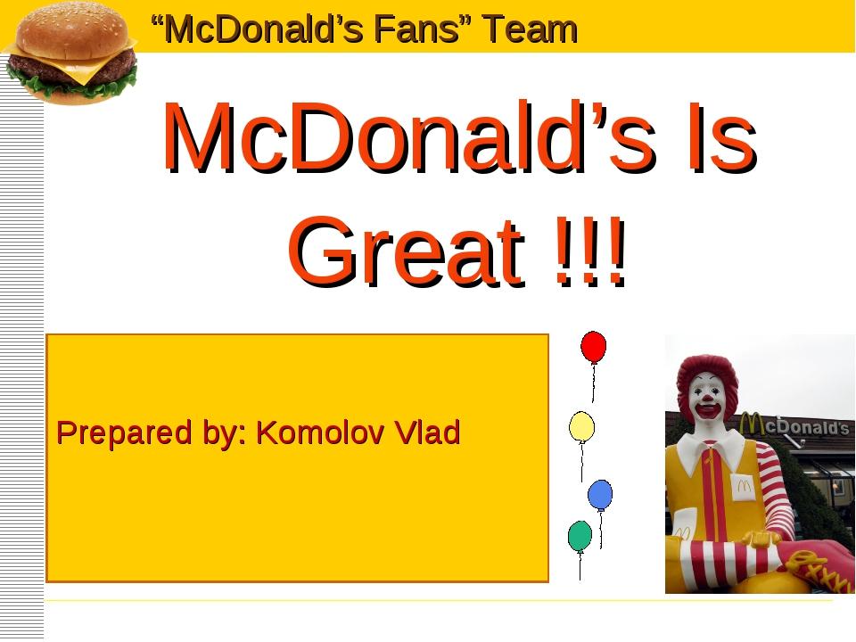 "McDonald's Is Great !!! Prepared by: Komolov Vlad ""McDonald's Fans"" Team"