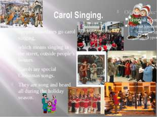 Carol Singing. People sometimes go carol singing, which means singing in the