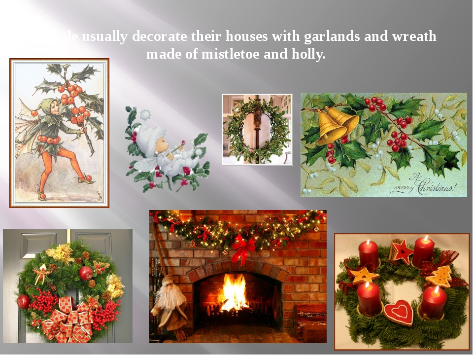 People usually decorate their houses with garlands and wreath made of mistlet...