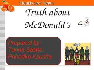 """Healthcare"" Team Truth about McDonald's Prepared by: Turina Sasha Prihodko K"