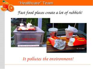 It pollutes the environment! Fast food places create a lot of rubbish!