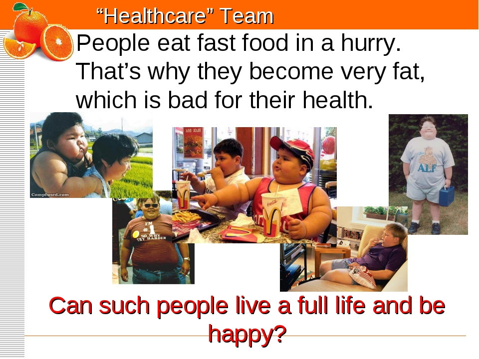 People eat fast food in a hurry. That's why they become very fat, which is ba...