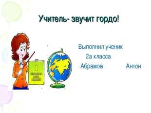 Учитель- звучит гордо! Выполнил ученик 2а класса Абрамов Антон