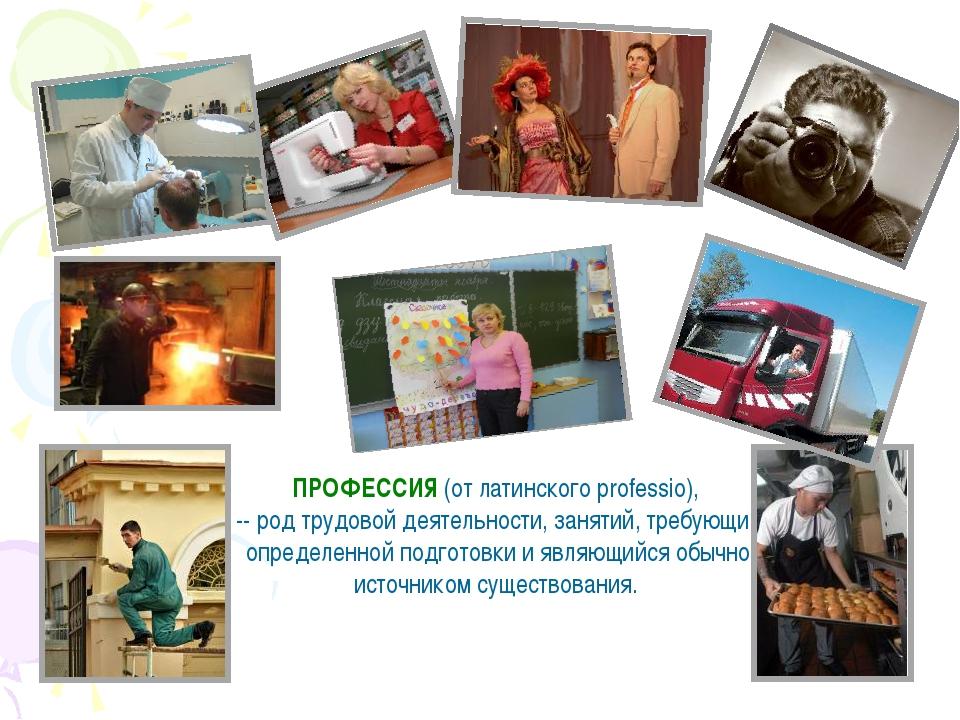 ПРОФЕССИЯ (от латинского professio), -- род трудовой деятельности, занятий, т...