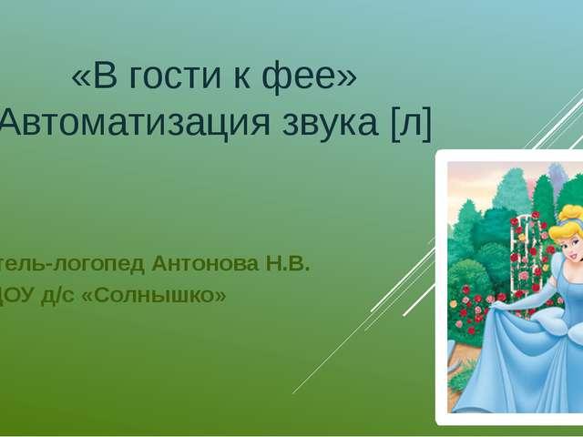 «В гости к фее» Автоматизация звука [л] Учитель-логопед Антонова Н.В. МБДОУ д...