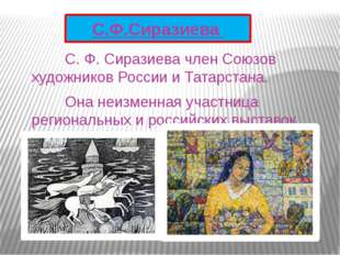 С. Ф. Сиразиева член Союзов художников России и Татарстана. Она неизменна