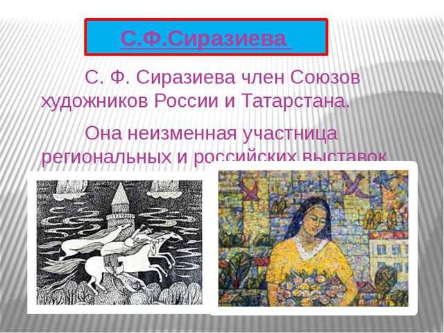 С. Ф. Сиразиева член Союзов художников России и Татарстана. Она неизменна...