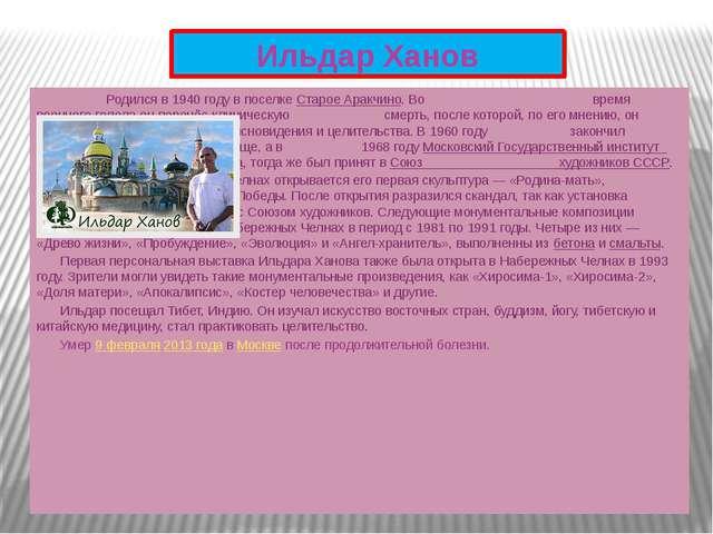 Ильдар Ханов Родился в 1940 году в поселке Старое Аракчино. Во  время...