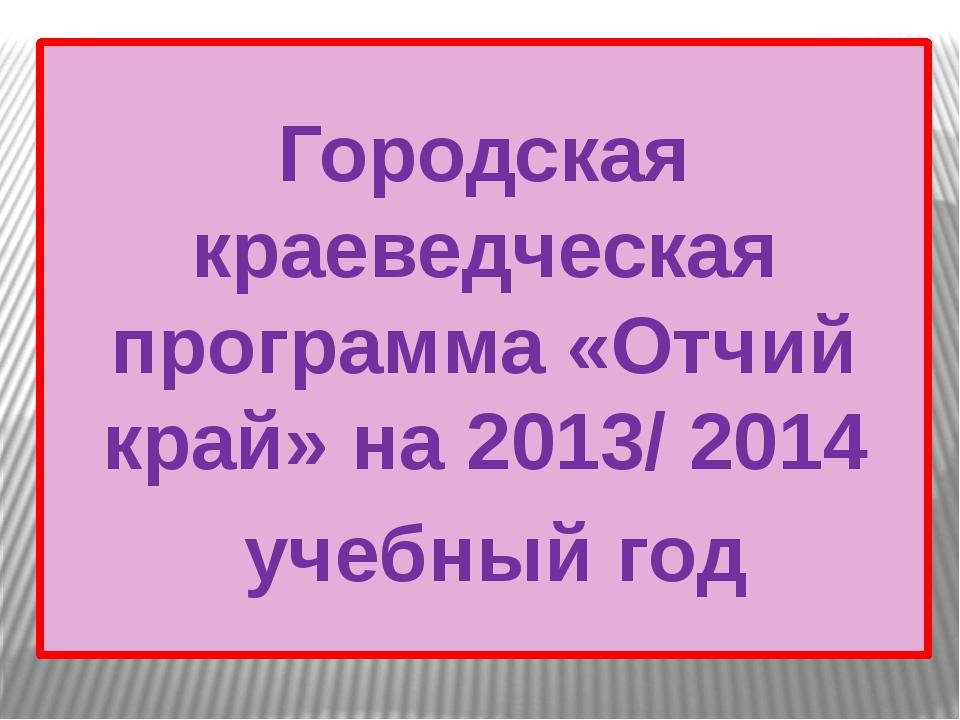 Городская краеведческая программа «Отчий край» на 2013/ 2014 учебный год