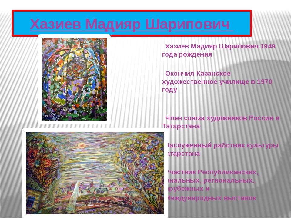 Хазиев Мадияр Шарипович 1949 года рождения  Окончил Казанское художеств...
