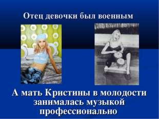 Отец девочки был военным А мать Кристины в молодости занималась музыкой профе
