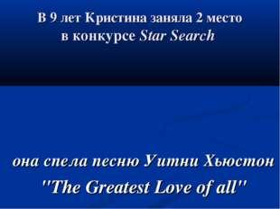 В 9 лет Кристина заняла 2 место в конкурсе Star Search она спела песню Уитни