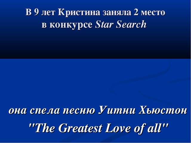 В 9 лет Кристина заняла 2 место в конкурсе Star Search она спела песню Уитни...