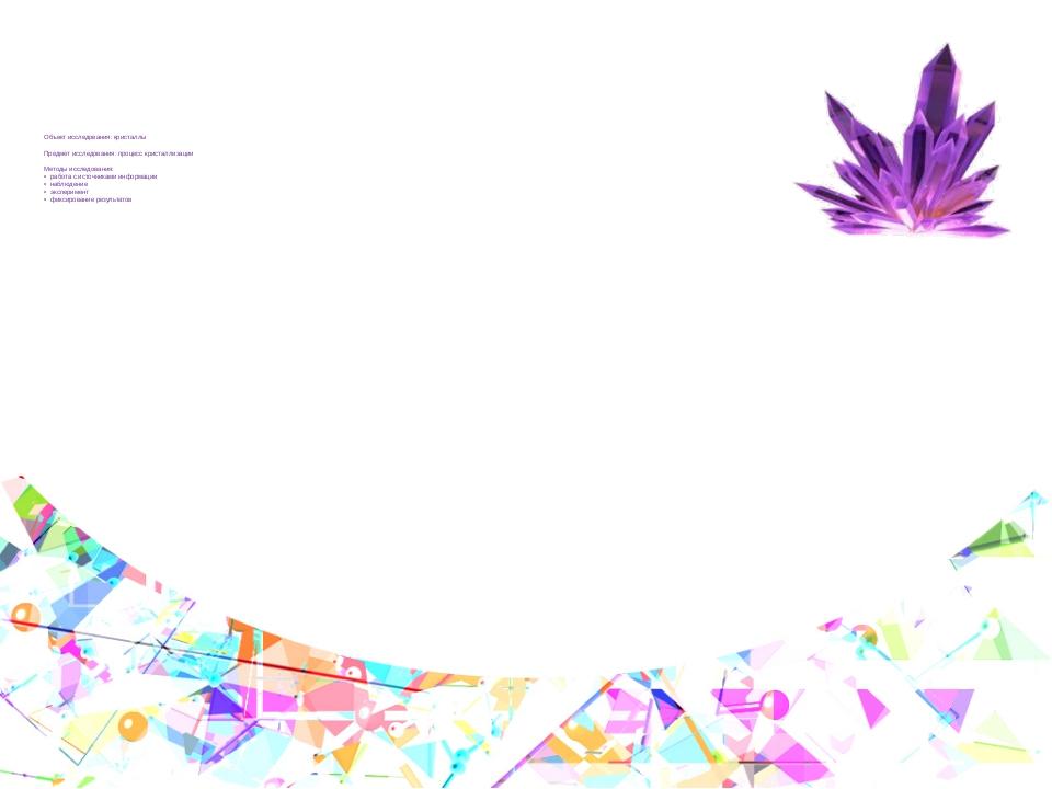 Объект исследования: кристаллы Предмет исследования: процесс кристаллизации...