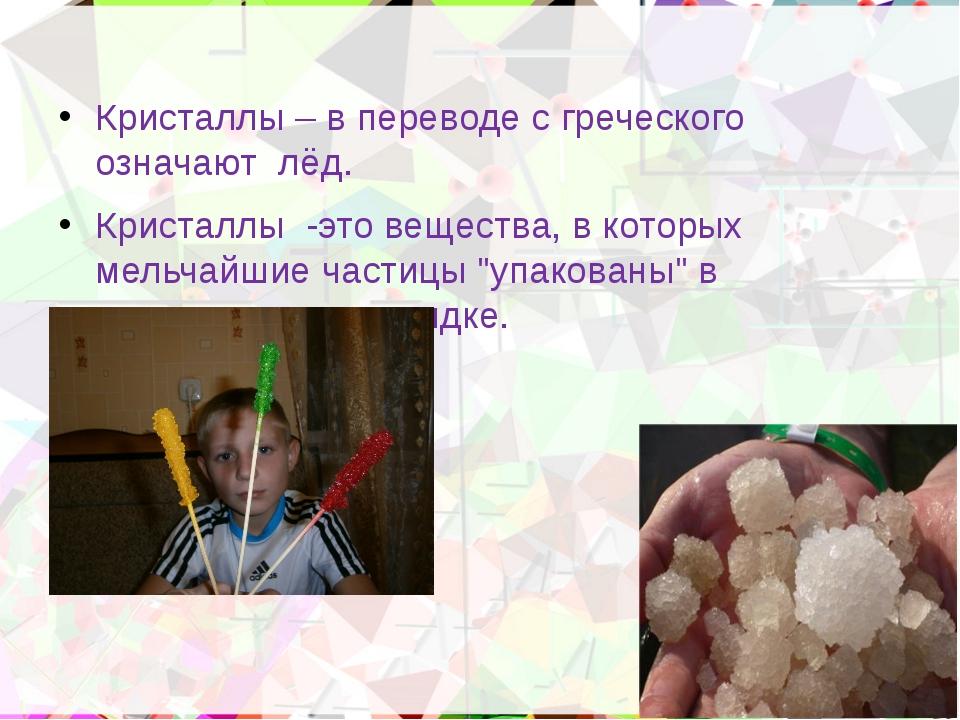 Кристаллы – в переводе с греческого означают лёд. Кристаллы -это вещества, в...