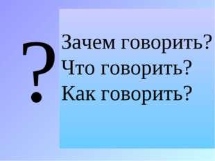 ? Зачем говорить? Что говорить? Как говорить?