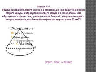 Задача № 5 Радиус основания первого конуса в 2 раза меньше, чем радиус основа