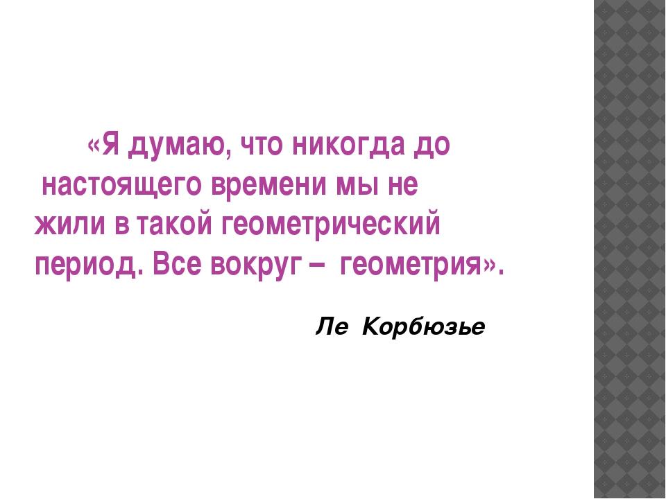 «Я думаю, что никогда до настоящего времени мы не жили в такой геометрически...