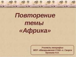 Повторение темы «Африка» Учитель географии МОУ «Макарьевская СОШ» г. Свирск