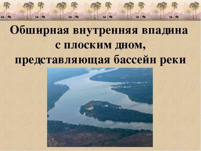 Обширная внутренняя впадина с плоским дном, представляющая бассейн реки