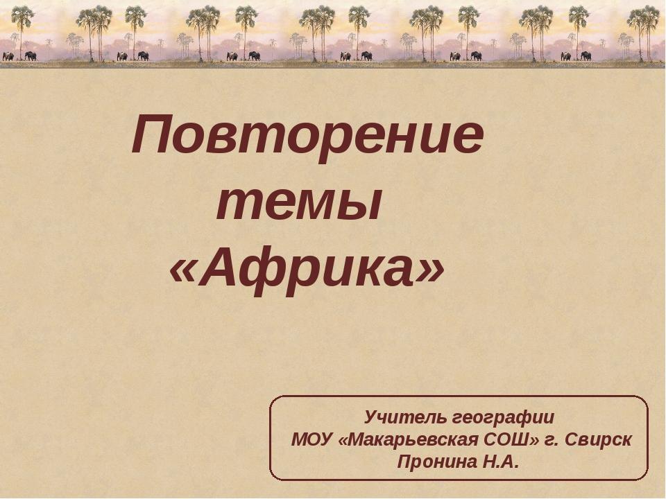 Повторение темы «Африка» Учитель географии МОУ «Макарьевская СОШ» г. Свирск...