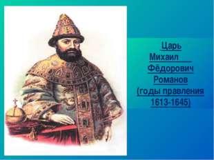 Царь Михаил Фёдорович Романов (годы правления 1613-1645)