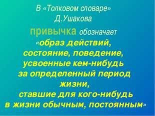 В «Толковом словаре» Д.Ушакова привычка обозначает «образ действий, состояние