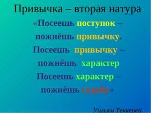 Привычка – вторая натура «Посеешь поступок – пожнёшь привычку. Посеешь привыч