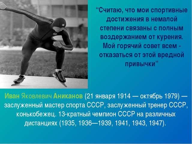 ИванЯковлевичАниканов(21 января 1914 — октябрь 1979) — заслуженныймастер...