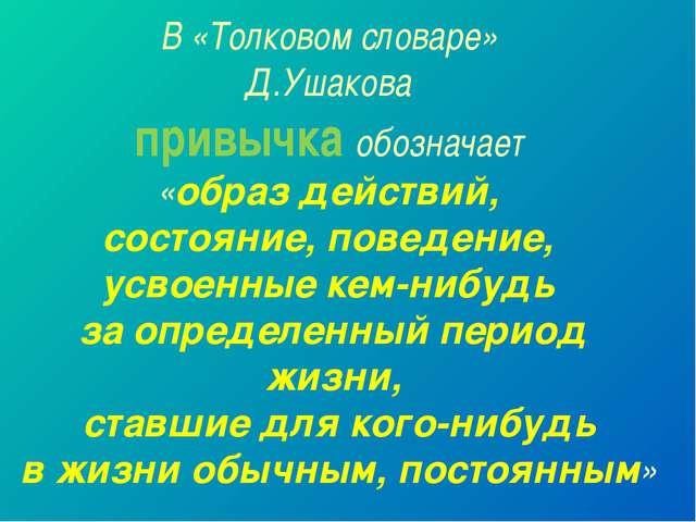 В «Толковом словаре» Д.Ушакова привычка обозначает «образ действий, состояние...