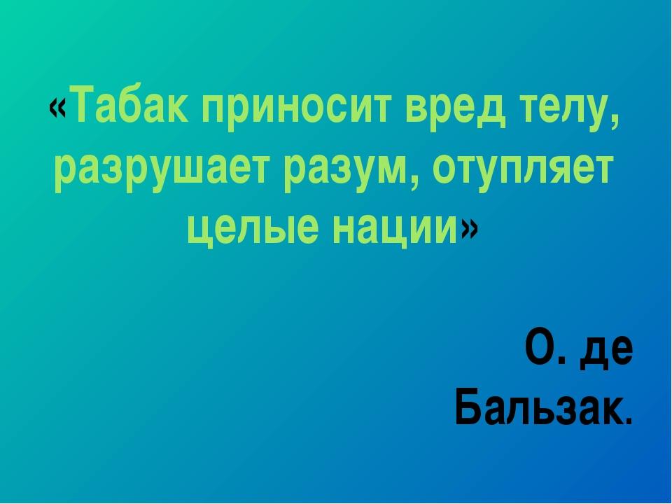 «Табак приносит вред телу, разрушает разум, отупляет целые нации» О. де Бальз...