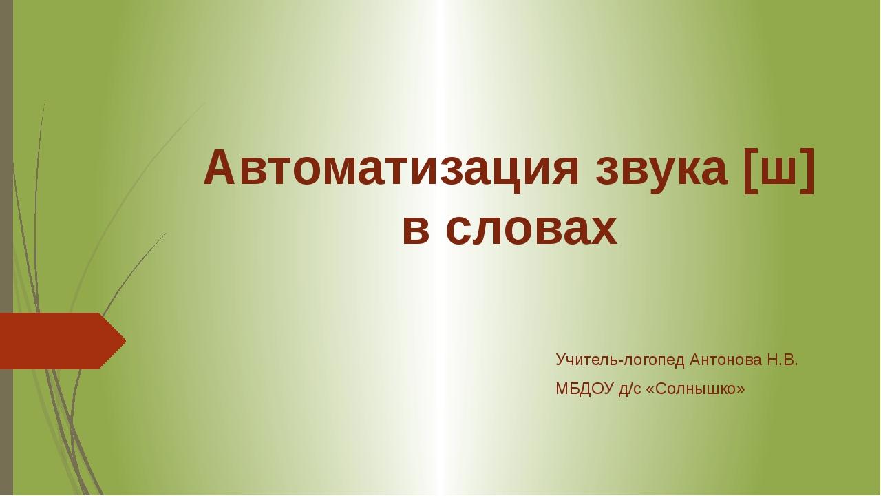 Автоматизация звука [ш] в словах Учитель-логопед Антонова Н.В. МБДОУ д/с «Сол...