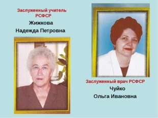 Заслуженный учитель РСФСР Жижкова Надежда Петровна Заслуженный врач РСФСР Чу