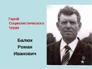 Герой Социалистического труда Балюк Роман Иванович